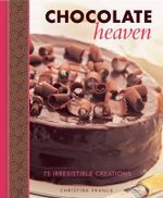 Chocolate Heaven : 75 Irresistible Creations - Christine France