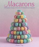 Macarons : 50 Exquisite Recipes, Shown in 200 Beautiful Photographs - Mowie Kay