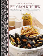 Recipes from a Belgian Kitchen : 60 Authentic Recipes from Belgium's Classic Cuisine - Suzanne Vandyck