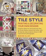 Tile Style Painting & Decorating Your Own Designs : Creative Ideas for Personalizing Tiles to Fit Any Theme, Around the Home, with 30 Step-by-step Projects Shown in 300 Inspirational Photographs - Marion Elliot
