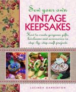 Sew Your Own Vintage Keepsakes : How to Create Gorgeous Gifts, Heirlooms and Accessories in Step-by-Step Craft Projects - Lucinda Ganderton