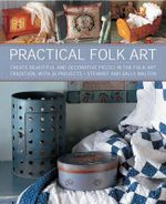 Practical Folk Art : Create Beautiful and Decorative Pieces in the Folk Art Tradition, with 35 Projects - Stewart Walton