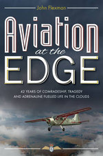 Aviation at the Edge : 42 Years of Comradeship, Tragedy and Adrenaline Fuelled Life in the Clouds - John Flexman