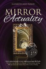 The Mirror of Actuality : God Is Indeed Personal to Every Single Person Upon This Earth - Mrs Elizabeth Jane Parker