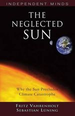 The Neglected Sun : Why the Sun Precludes Climate Catastrophe - Fritz Vahrenholt