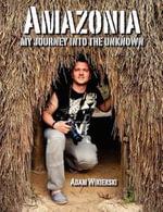 Amazonia - My Journey into the Unknown - Adam Wikierski