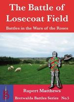 The Battle of Losecoat Field 1470 : Terror, Torture, and War - Rupert Matthews
