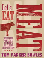 Let's Eat Meat : Recipes from Prime Cuts, Cheap Bits and Glorious Scraps of Meat - Tom Parker Bowles