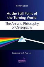 At the Still Point of the Turning World : The Art and Philosophy of Osteopathy - Robert Lever