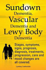 Sundown Dementia, Vascular Dementia and Lewy Body Dementia Explained. Stages, Symptoms, Signs, Prognosis, Diagnosis, Treatments, Progression, Care and Mood Changes All Covered. - Lyndsay Leatherdale