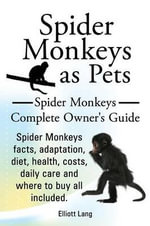 Spider Monkeys as Pets. Spider Monkeys Facts, Adaptation, Diet, Health, Costs, Daily Care and Where to Buy All Included. Spider Monkeys Complete Owner's Guide. : the Nature Monograph - Elliott Lang