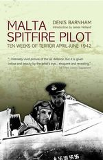 Malta Spitfire Pilot : Ten Weeks of Terror April-June 1942 - Denis Barnham