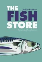 The Fish Store : Recipes and Recollections - Lindsey Bareham