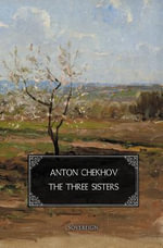 The Three Sisters : A Drama in Four Acts - Anton Chekhov