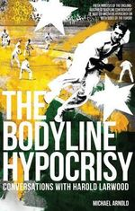 The Bodyline Hypocrisy : Conversations with Harold Larwood - Michael Arnold