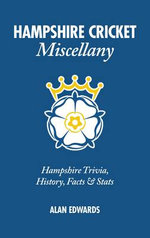 Hampshire Cricket Miscellany : Hampshire Trivia, History, Facts & Stats - Alan Edwards