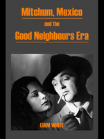 Mitchum, Mexico and the Good Neighbours Era - Liam White