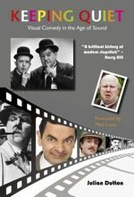 Keeping Quiet : Visual Comedy in the Age of Sound - Julian Dutton
