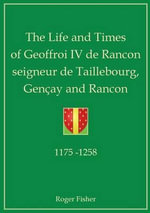 The Life and Times of Geoffroi IV De Rancon Seigneur De Taillebourg, Gencay and Rancon - Roger Fisher