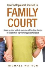 How To Represent Yourself in Family Court: v. 1 : A Step-by-Step Guide - Michael Watson