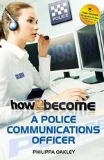How to Become a Police Communications Officer (999 Emergency Operator) : A Parent's Guide - Philippa Oakley