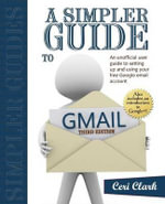 A Simpler Guide to Gmail : An Unofficial User Guide to Setting Up and Using Your Free Google Email Account - Ceri Clark