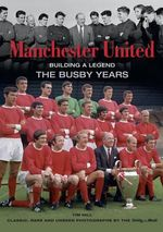 Manchester United Building a Legend : The Busby Years - Tim Hill
