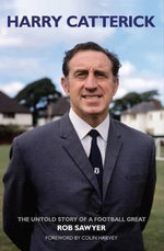 Harry Catterick : The Untold Story of a Football Great - Rob Sawyer