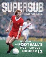 Supersub : The Story of Football's Most Famous Number 12 - David Fairclough