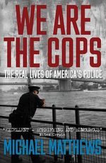 We are the Cops : The Real Lives of America's Police - Michael Matthews