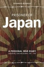 Prisoner of Japan : A Personal War Diary - Singapore, Siam & Burma 1941-1945 - Sir Harold Atcherley