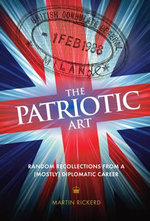 The Patriotic Art : Random Recollections from a (Mostly) Diplomatic Career - Martin Rickerd