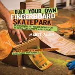 Build Your Own Fingerboard Skatepark : Boredom busting designs for 15 desktop ramps and rails - Martyn Allen