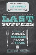 Last Suppers : A collection of final meals through the years - Caroline West