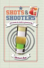 Shots and Shooters : 50 Recipes for a Quick Booze Hit - Michael Butt