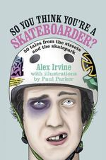 So You Think You're a Skateboarder : 50 Tales from the Street and the Skatepark - Alex Irvine