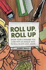 Roll Up, Roll Up : Show your cannabis you care with 20 unique ways to roll blunts and joints - Danny Mallo