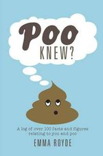 Poo Knew? : A log of over 100 facts and figures relating to you and poo - Emma Royde