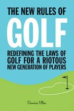 The New Rules of Golf : Redefining the Game for a New Generation of Players - Dominic Bliss
