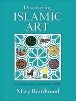 Discovering Islamic Art - Mary Beardwood