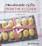 Handmade Gifts from the Kitchen : More Than 100 Culinary Inspired Presents to Make and Bake - Alison Walker