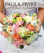 Paula Pryke Wedding Flowers : Exceptional Floral Design for Exceptional Occasions - Paula Pryke