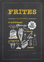 Frites : Over 30 Gourmet Recipes for all kinds of Fries, Chips and Dips - Anne de la Forest