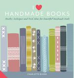 I Love Handmade Books : Timeless Techniques and Ideas for Beautiful Handmade Books - Charlotte Rivers