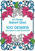 Art Therapy: Stained Glass : 100 Designs for Colouring in and Relaxation - Sophie Leblanc