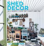 Shed Decor : How to Decorate and Furnish Your Favourite Garden Room - Sally Coulthard