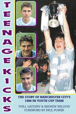 Teenage Kicks : The Story of Manchester City's 1986 FA Youth Cup Team - Phill Gatenby