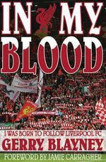 In My Blood : 'I Was Born to Follow Liverpool Football Club' - Gerry Blayney