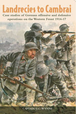 Landrecies to Cambrai : Case Studies of German Offensive and Defensive Operations on the Western Front 1914-17 - G. C. Wynne