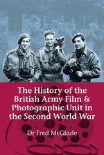 The History of the British Army Film and Photographic Unit in the Second World War : Construction and Destruction - Fred McGlade